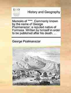 Memoirs of ****. Commonly known by the name of George Psalmanazar; a reputed native of Formosa. Written by himself in order to be published after his death. ... by George Psalmanazar