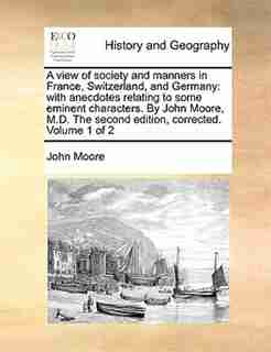 A view of society and manners in France, Switzerland, and Germany: with anecdotes relating to some eminent characters. By John Moore, M.D. The second edition, correct by John Moore