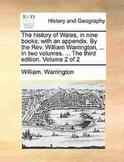 The history of Wales, in nine books: with an appendix. By the Rev. William Warrington, ... In two volumes. ... The third edition. Volume by William. Warrington