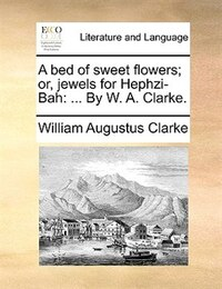 A bed of sweet flowers; or, jewels for Hephzi-Bah: ... By W. A. Clarke.