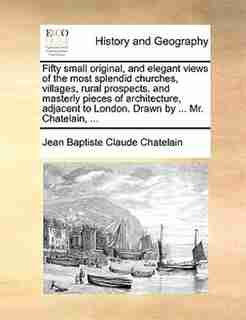 Fifty small original, and elegant views of the most splendid churches, villages, rural prospects. and masterly pieces of architecture, adjacent to London. Drawn by ... Mr. Chatelain, ... by Jean Baptiste Claude Chatelain