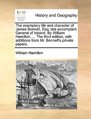 The exemplary life and character of James Bonnell, Esq; late accomptant General of Ireland. By William Hamilton, ... The third edition, with additions from Mr. Bonnell's private papers. by William Hamilton