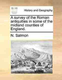 A survey of the Roman antiquities in some of the midland counties of England. by N. Salmon