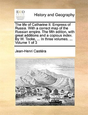 The life of Catharine II. Empress of Russia. With a correct map of the Russian empire. The fifth edition, with great additions and a copious index. By W. Tooke, ... In three volumes. ...  Volume 1 of 3 by Jean-henri Castéra