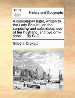 A consolatory letter, written to the Lady Shouell, on the surprising and calamitous loss of her husband, and two only-sons. ... By G. C. ... by Gilbert. Crokatt