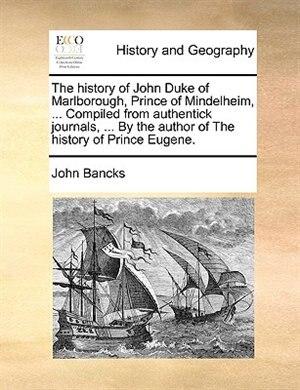 The history of John Duke of Marlborough, Prince of Mindelheim, ... Compiled from authentick journals, ... By the author of The history of Prince Eugen de John Bancks