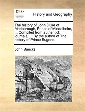 The history of John Duke of Marlborough, Prince of Mindelheim, ... Compiled from authentick journals, ... By the author of The history of Prince Eugene. by John Bancks