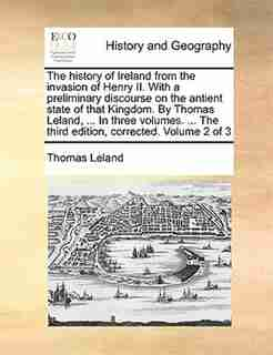 The history of Ireland from the invasion of Henry II. With a preliminary discourse on the antient state of that Kingdom. By Thomas Leland, ... In three volumes. ... The third edition, corrected. Volume 2 of 3 by Thomas Leland