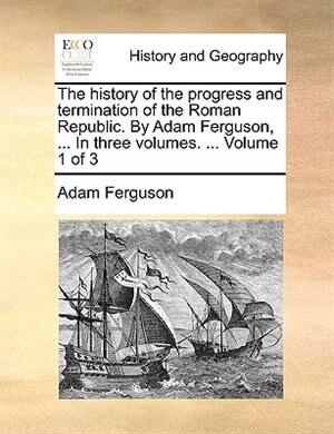 The history of the progress and termination of the Roman Republic. By Adam Ferguson, ... In three volumes. ...  Volume 1 of 3 de Adam Ferguson