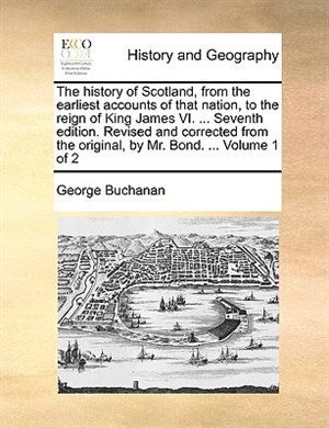 The history of Scotland, from the earliest accounts of that nation, to the reign of King James VI. ... Seventh edition. Revised and corrected from the original, by Mr. Bond. ...  Volume 1 of 2 by George Buchanan
