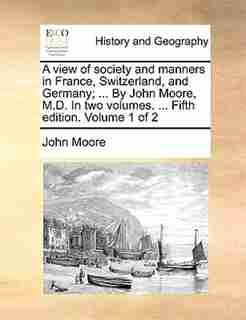 A view of society and manners in France, Switzerland, and Germany; ... By John Moore, M.D. In two volumes. ... Fifth edition. Volume 1 of 2 by John Moore