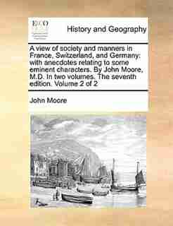 A view of society and manners in France, Switzerland, and Germany: with anecdotes relating to some eminent characters. By John Moore, M.D. In two volumes. The seventh by John Moore