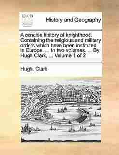 A concise history of knighthood. Containing the religious and military orders which have been instituted in Europe. ... In two volumes. ... By Hugh Clark, ...  Volume 1 of 2 by Hugh. Clark