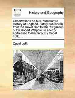 Observations on Mrs. Macaulay's History of England, (lately published) from the Revolution to the resignation of Sir Robert Walpole. In a letter addressed to that lady. By Capel Lofft, ... by Capel Lofft