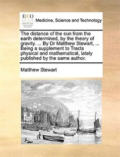 The distance of the sun from the earth determined, by the theory of gravity. ... By Dr Matthew Stewart, ... Being a supplement to Tracts physical and