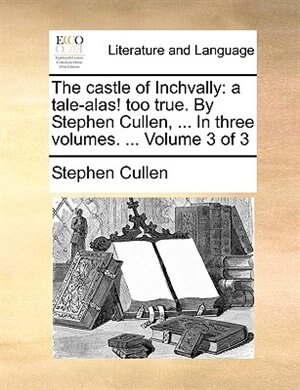 The castle of Inchvally: a tale-alas! too true. By Stephen Cullen, ... In three volumes. ...  Volume 3 of 3 de Stephen Cullen