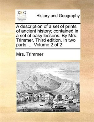 A description of a set of prints of ancient history; contained in a set of easy lessons. By Mrs. Trimmer. Third edition. In two parts. ...  Volume 2 o de Mrs. Trimmer