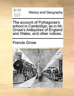 The account of Pythagoras's school in Cambridge; as in Mr. Grose's Antiquities of England and Wales, and other notices. de Francis Grose