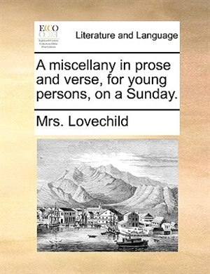 A miscellany in prose and verse, for young persons, on a Sunday. de Mrs. Lovechild