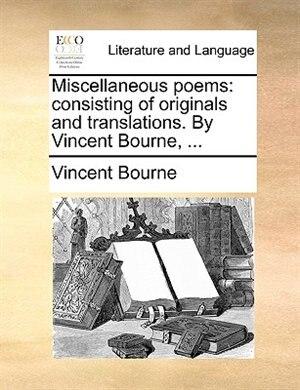 Miscellaneous poems: consisting of originals and translations. By Vincent Bourne, ... de Vincent Bourne