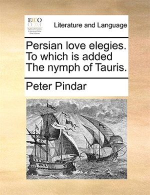Persian love elegies. To which is added The nymph of Tauris. de Peter Pindar