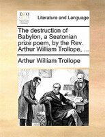 The Destruction Of Babylon, A Seatonian Prize Poem, By The Rev. Arthur William Trollope, ...