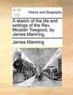 A sketch of the life and writings of the Rev. Micaiah Towgood, by James Manning. by James Manning