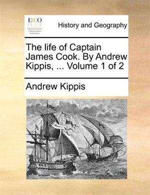 The life of Captain James Cook. By Andrew Kippis, ...  Volume 1 of 2 by Andrew Kippis