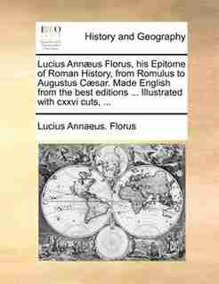 Lucius Annæus Florus, his Epitome of Roman History, from Romulus to Augustus Cæsar. Made English from the best editions ... Illustrated with cxxvi cuts, ... by Lucius Annaeus. Florus