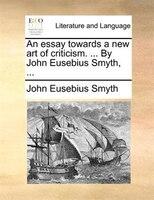 An essay towards a new art of criticism. ... By John Eusebius Smyth, ...