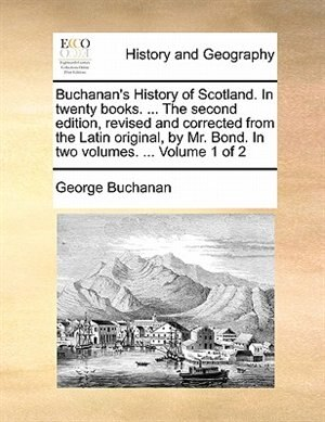 Buchanan's History Of Scotland. In Twenty Books. ... The Second Edition, Revised And Corrected From The Latin Original, By Mr. Bond. In Two Volumes. ...  Volume 1 Of 2 by George Buchanan