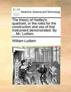 The theory of Hadley's quadrant, or the rules for the construction and use of that instrument demonstrated. By ... Mr. Ludlam. by William Ludlam