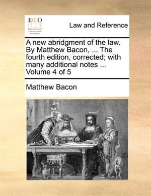 A new abridgment of the law. By Matthew Bacon, ... The fourth edition, corrected; with many additional notes ...  Volume 4 of 5 de Matthew Bacon