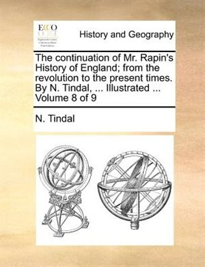 The continuation of Mr. Rapin's History of England; from the revolution to the present times. By N. Tindal, ... Illustrated ...  Volume 8 of 9 by N. Tindal