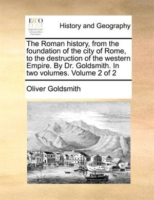 The Roman history, from the foundation of the city of Rome, to the destruction of the western Empire. By Dr. Goldsmith. In two volumes.  Volume 2 of 2 by Oliver Goldsmith
