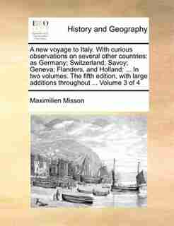 A new voyage to Italy. With curious observations on several other countries: as Germany; Switzerland; Savoy; Geneva; Flanders, and Holland: ... In two volumes. The fifth editio by Maximilien Misson