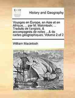 Voyages en Europe, en Asie et en Afrique, ... par M. Makintosh; ... Traduits de l'anglois, & accompagnés de notes ...& de cartes géographiques.  Volume 2 of 2 by William Macintosh