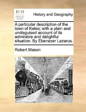 A particular description of the town of Kelso; with a plain and undisguised account of its admirable and delightful situation. By Ebenezer Lazarus. by Robert Mason