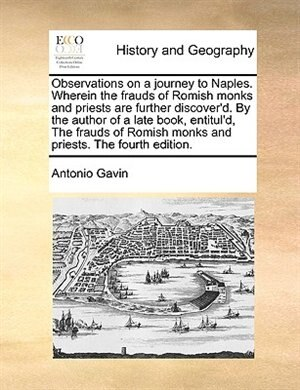 Observations on a journey to Naples. Wherein the frauds of Romish monks and priests are further discover'd. By the author of a late book, entitul'd, The frauds of Romish monks and priests. The fourth edition. by Antonio Gavin