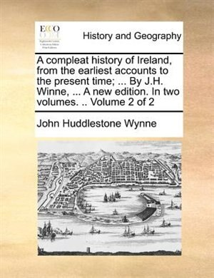 A compleat history of Ireland, from the earliest accounts to the present time; ... By J.H. Winne, ... A new edition. In two volumes. .. Volume 2 of 2 by John Huddlestone Wynne