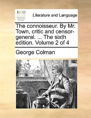 The connoisseur. By Mr. Town, critic and censor-general. ... The sixth edition. Volume 2 of 4 by George Colman