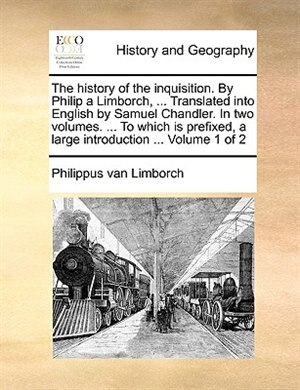 The history of the inquisition. By Philip a Limborch, ... Translated into English by Samuel Chandler. In two volumes. ... To which is prefixed, a large introduction ...  Volume 1 of 2 by Philippus van Limborch