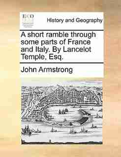 A short ramble through some parts of France and Italy. By Lancelot Temple, Esq. by John Armstrong