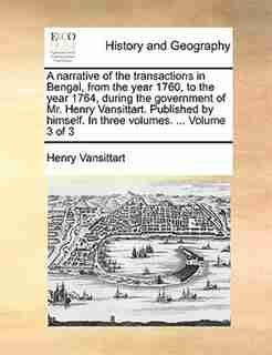 A narrative of the transactions in Bengal, from the year 1760, to the year 1764, during the government of Mr. Henry Vansittart. Published by himself. In three volumes. ...  Volume 3 of 3 by Henry Vansittart