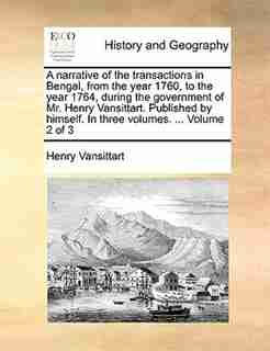 A narrative of the transactions in Bengal, from the year 1760, to the year 1764, during the government of Mr. Henry Vansittart. Published by himself. In three volumes. ...  Volume 2 of 3 by Henry Vansittart