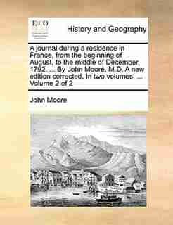 A journal during a residence in France, from the beginning of August, to the middle of December, 1792. ... By John Moore, M.D. A new edition corrected. In two volumes. ...  Volume 2 of 2 by John Moore
