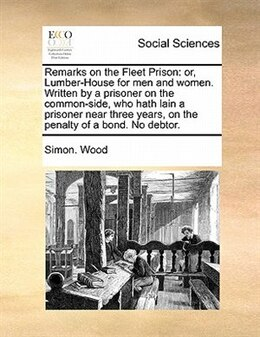 Book Remarks On The Fleet Prison: Or, Lumber-house For Men And Women. Written By A Prisoner On The… by Simon. Wood