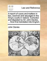 A Report Of Cases And Matters In Law, Resolved And Adjudged In The King's Courts In Ireland…