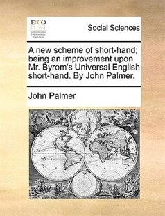 A new scheme of short-hand; being an improvement upon Mr. Byrom's Universal English short-hand. By John Palmer.