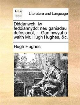 Book Diddanwch, Iw Feddiannydd: Neu Ganiadau Defosionol, ... Gan Mwyaf O Waith Mr. Hugh Hughes, &c. by Hugh Hughes